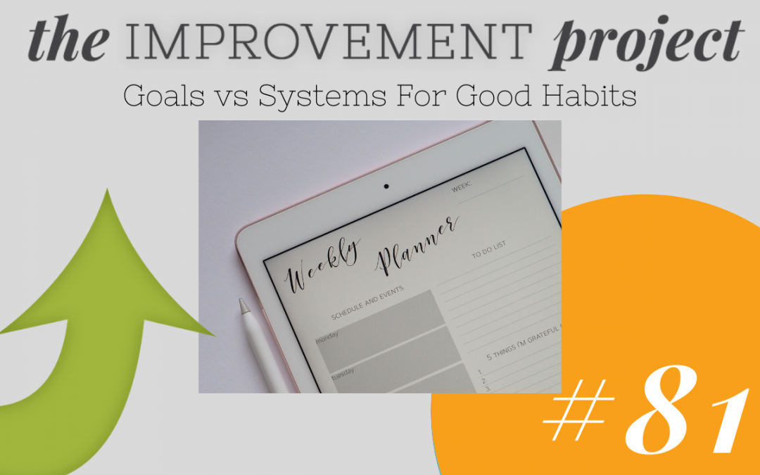 Goals vs Systems For Good Habits – 081