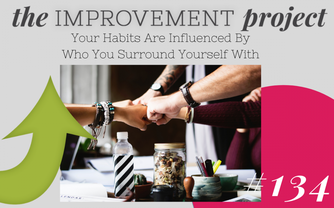 Your Habits Are Influenced By Who You Surround Yourself With – 134